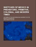 Sketches of Mexico in Prehistoric, Primitive, Colonial, and Modern Times; Lectures at the Ohio Wesleyan University on the Merrick Foundation af John Wesley Butler