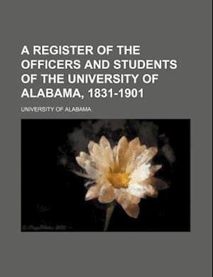 A Register of the Officers and Students of the University of Alabama, 1831-1901 af University of Alabama