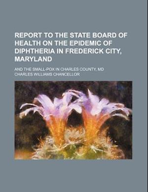 Report to the State Board of Health on the Epidemic of Diphtheria in Frederick City, Maryland; And the Small-Pox in Charles County, MD af Charles Williams Chancellor