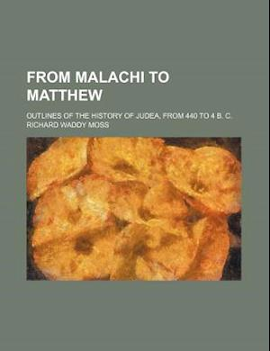 From Malachi to Matthew; Outlines of the History of Judea, from 440 to 4 B. C. af Richard Waddy Moss