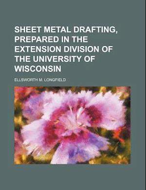 Sheet Metal Drafting, Prepared in the Extension Division of the University of Wisconsin af Ellsworth M. Longfield