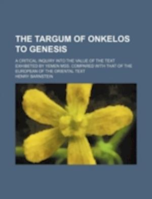 The Targum of Onkelos to Genesis; A Critical Inquiry Into the Value of the Text Exhibeted by Yemen Mss. Compared with That of the European of the Orie af Henry Barnstein