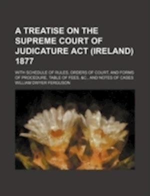 Treatise on the Supreme Court of Judicature ACT (Ireland) 1877; With Schedule of Rules, Orders of Courtnd Forms of Procedure, Table of Fees, &C. af William Dwyer Ferguson
