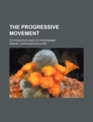 The Progressive Movement; Its Principles and Its Programme af Samuel John Duncan-Clark