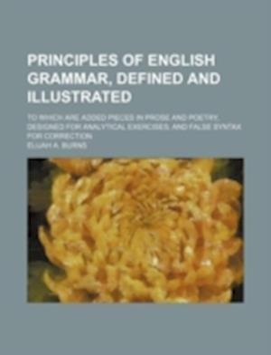 Principles of English Grammar, Defined and Illustrated; To Which Are Added Pieces in Prose and Poetry, Designed for Analytical Exercises and False Syn af Elijah A. Burns