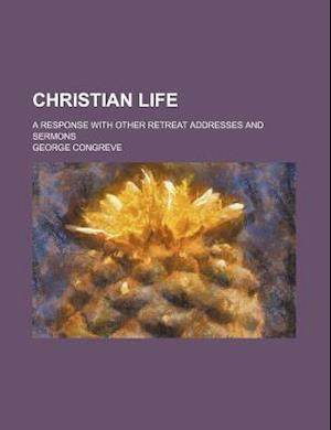 Christian Life; A Response with Other Retreat Addresses and Sermons af George Congreve