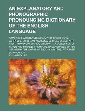 An  Explanatory and Phonographic Pronouncing Dictionary of the English Language; To Which Is Added a Vocabulary of Greek, Latin, Scripture, Christian, af William Bolles