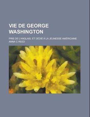 Vie de George Washington; Pris de L'Anglais, Et Dedie a la Jeunesse Americaine af Anna C. Reed