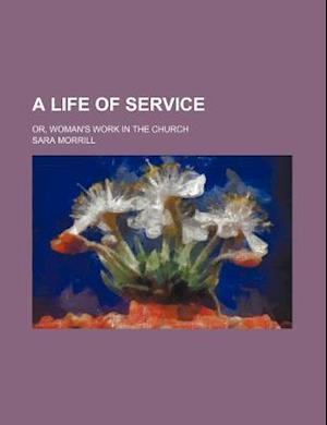 A Life of Service; Or, Woman's Work in the Church af Sara Morrill