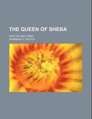 The Queen of Sheba; Her Life and Times af Phinneas A. Crutch