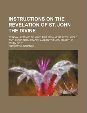 Instructions on the Revelation of St. John the Divine; Being an Attempt to Make This Book More Intelligible to the Ordinary Reader and So to Encourage af Cresswell Strange