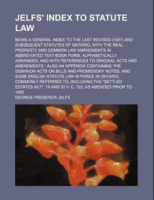 Jelfs' Index to Statute Law; Being a General Index to the Last Revised (1887) and Subsequent Statutes of Ontario, with the Real Property and Common La af George Frederick Jelfs