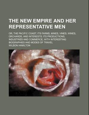The New Empire and Her Representative Men; Or, the Pacific Coast, Its Farms, Mines, Vines, Wines, Orchards, and Interests Its Productions, Industries af Wilson Hamilton