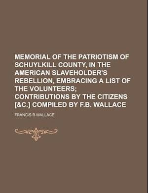 Memorial of the Patriotism of Schuylkill County, in the American Slaveholder's Rebellion, Embracing a List of the Volunteers af Francis B. Wallace