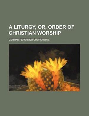 A Liturgy, Or, Order of Christian Worship af German Reformed Church