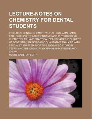 Lecture-Notes on Chemistry for Dental Students; Including Dental Chemistry of Alloys, Amalgams, Etc., Such Portions of Organic and Physiological Chemi af Henry Carlton Smith
