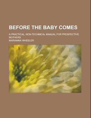 Before the Baby Comes; A Practical, Non-Technical Manual for Prospective Mothers af U. S. Government, Marianna Wheeler