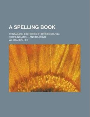A Spelling Book; Containing Exercises in Orthography, Pronunciation, and Reading af U. S. Government, William Bolles