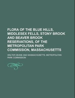 Flora of the Blue Hills, Middlesex Fells, Stony Brook and Beaver Brook Reservations, of the Metropolitan Park Commission, Massachusetts af Walter Deane