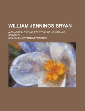 William Jennings Bryan; A Concise But Complete Story of His Life and Services af U. S. Government, Harvey Ellsworth Newbranch