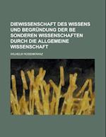 Diewissenschaft Des Wissens Und Begrundung Der Be Sonderen Wissenschaften Durch Die Allgemeine Wissenschaft af Wilhelm Rosenkranz
