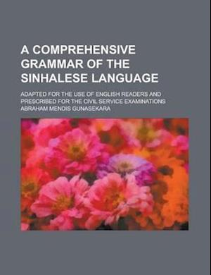 A Comprehensive Grammar of the Sinhalese Language; Adapted for the Use of English Readers and Prescribed for the Civil Service Examinations af Abraham Mendis Gunasekara