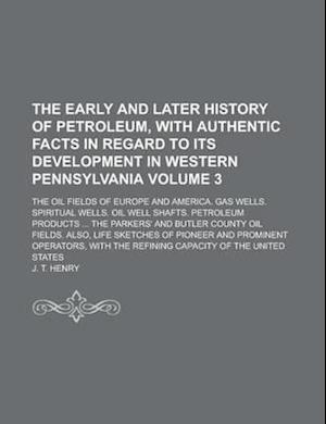 The Early and Later History of Petroleum, with Authentic Facts in Regard to Its Development in Western Pennsylvania; The Oil Fields of Europe and Amer af J. T. Henry