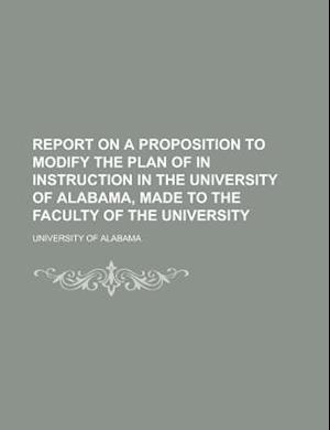 Report on a Proposition to Modify the Plan of in Instruction in the University of Alabama, Made to the Faculty of the University af University of Alabama