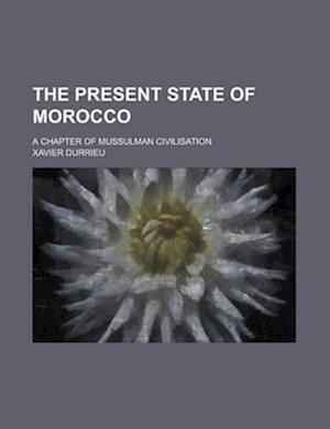 The Present State of Morocco; A Chapter of Mussulman Civilisation af U. S. Government, Xavier Durrieu