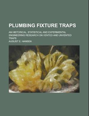 Plumbing Fixture Traps; An Historical, Statistical and Experimental Engineering Research on Vented and Unvented Traps af August E. Hansen
