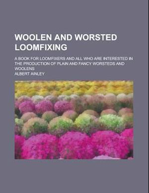 Woolen and Worsted Loomfixing; A Book for Loomfixers and All Who Are Interested in the Production of Plain and Fancy Worsteds and Woolens af Albert Ainley, United States Congressional House