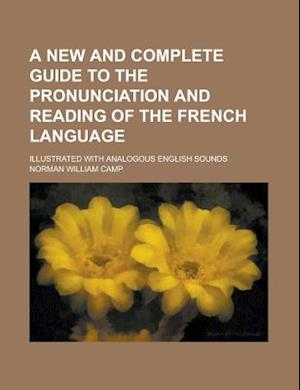 A New and Complete Guide to the Pronunciation and Reading of the French Language; Illustrated with Analogous English Sounds af United States Government, United States Government, Norman William Camp