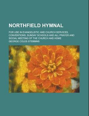 Northfield Hymnal; For Use in Evangelistic and Church Services, Conventions, Sunday Schools and All Prayer and Social Meeting of the Church and Home af George Coles Stebbins