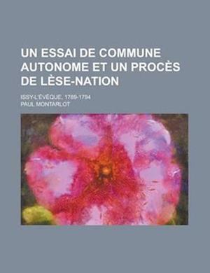 Un Essai de Commune Autonome Et Un Proces de Lese-Nation; Issy-L'Eveque, 1789-1794 af U. S. Government, Paul Montarlot