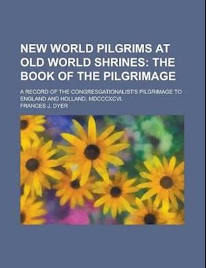 New World Pilgrims at Old World Shrines; A Record of the Congresgationalist's Pilgrimage to England and Holland, MDCCCXCVI. af International Workshop on Rock Mass, Frances J. Dyer