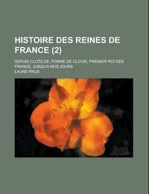 Histoire Des Reines de France (2); Depuis Clotilde, Femme de Clovis, Premier Roi Des France, Jusqu'a Nos Jours af Laure Prus