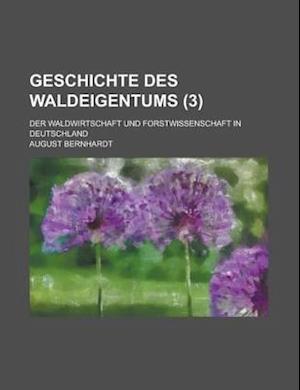 Geschichte Des Waldeigentums; Der Waldwirtschaft Und Forstwissenschaft in Deutschland (3) af August Bernhardt