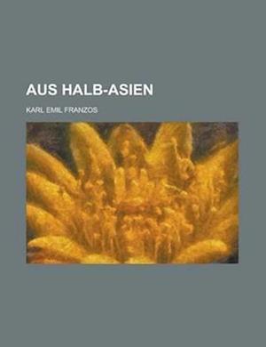 Aus Halb-Asien; Culturbilder Aus Galizien, Der Bukowina, Sudrussland Und Rumanien af Karl Emil Franzos