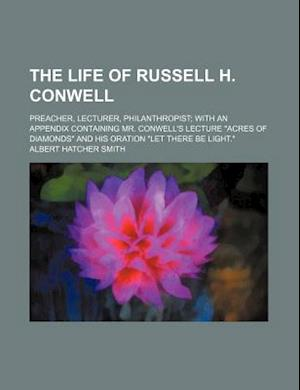 The Life of Russell H. Conwell; Preacher, Lecturer, Philanthropist with an Appendix Containing Mr. Conwell's Lecture Acres of Diamonds and His Oration af Albert Hatcher Smith