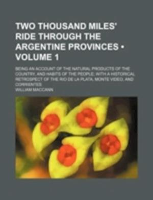 Two Thousand Miles' Ride Through the Argentine Provinces (Volume 1); Being an Account of the Natural Products of the Country, and Habits of the People af William Maccann