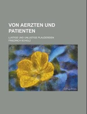 Von Aerzten Und Patienten; Lustige Und Unlustige Plaudereien af Friedrich Scholz