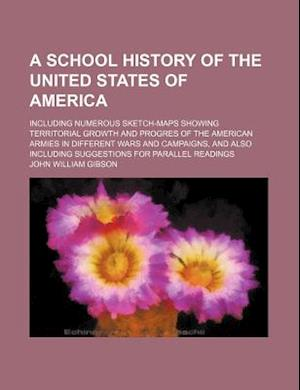 A   School History of the United States of America; Including Numerous Sketch-Maps Showing Territorial Growth and Progres of the American Armies in Di af John William Gibson