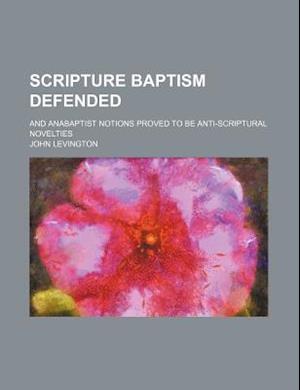 Scripture Baptism Defended; And Anabaptist Notions Proved to Be Anti-Scriptural Novelties af John Levington