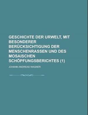 Geschichte Der Urwelt, Mit Besonderer Uber Cksichtigung Der Menschenrassen Und Des Mosaischen Sch Pfungsuber Ichtes (1) af Johann Andreas Wagner