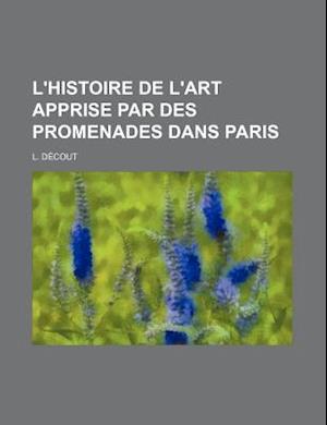 L'Histoire de L'Art Apprise Par Des Promenades Dans Paris af L. Decout, L. D. Cout