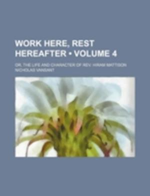 Work Here, Rest Hereafter (Volume 4); Or, the Life and Character of REV. Hiram Mattison af Nicholas Vansant