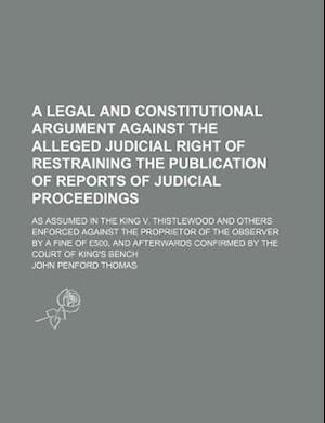 A   Legal and Constitutional Argument Against the Alleged Judicial Right of Restraining the Publication of Reports of Judicial Proceedings; As Assumed af John Penford Thomas