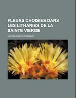 Fleurs Choisies Dans Les Lithanies de La Sainte Vierge af Victor-Joseph Thiebaud