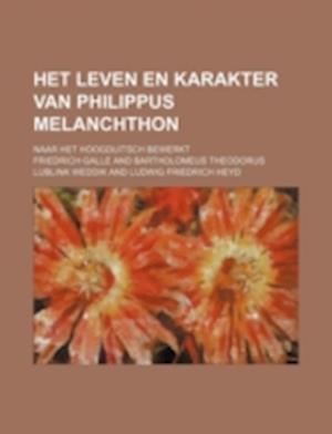 Het Leven En Karakter Van Philippus Melanchthon; Naar Het Hoogduitsch Bewerkt af Friedrich Galle