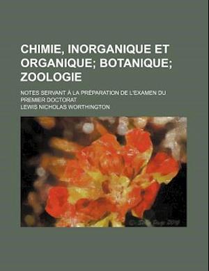 Chimie, Inorganique Et Organique; Botanique Zoologie. Notes Servant a la Preparation de L'Examen Du Premier Doctorat af Lewis Nicholas Worthington